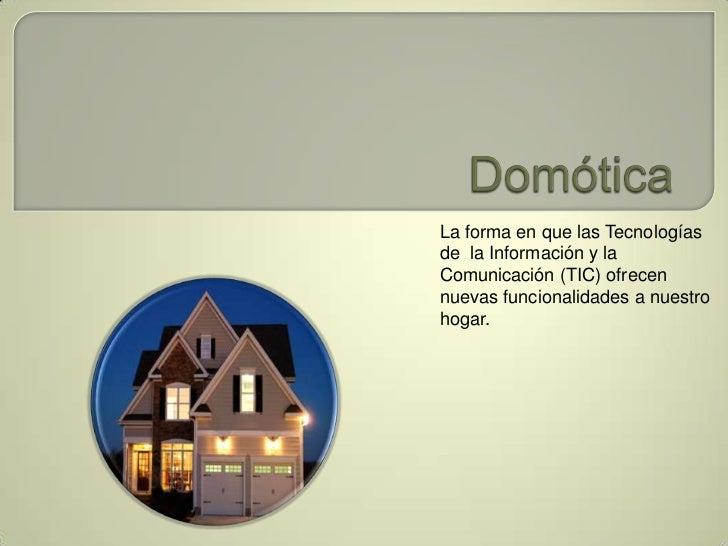 Domótica<br />La forma en que las Tecnologías de  la Información y la Comunicación (TIC) ofrecen nuevas funcionalidades a ...