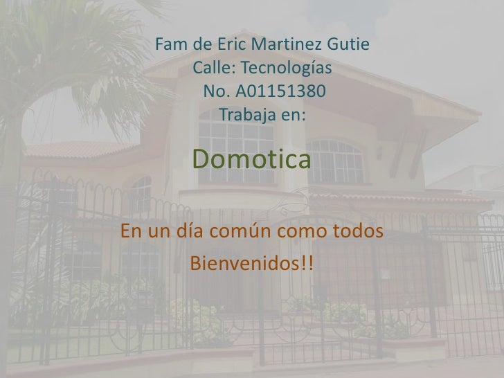 Domotica<br />En un díacomúncomotodos<br />Bienvenidos!!<br />Fam de Eric Martinez Gutie<br />Calle: Tecnologías<br />No. ...