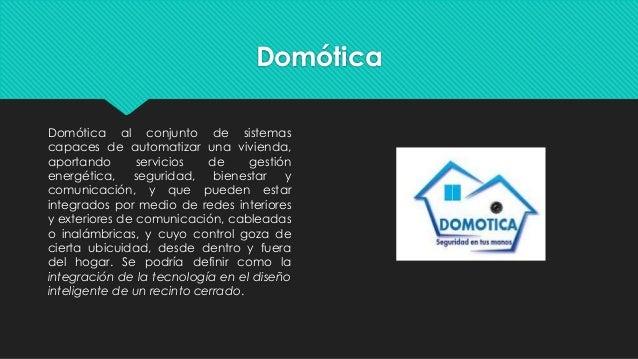 Domótica Domótica al conjunto de sistemas capaces de automatizar una vivienda, aportando servicios de gestión energética, ...