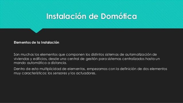 Instalación de Domótica Elementos de la Instalación Son muchos los elementos que componen los distintos sistemas de automa...