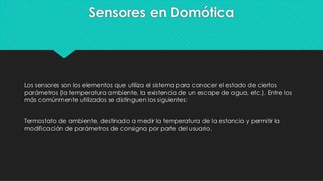 Sensores en Domótica Los sensores son los elementos que utiliza el sistema para conocer el estado de ciertos parámetros (l...