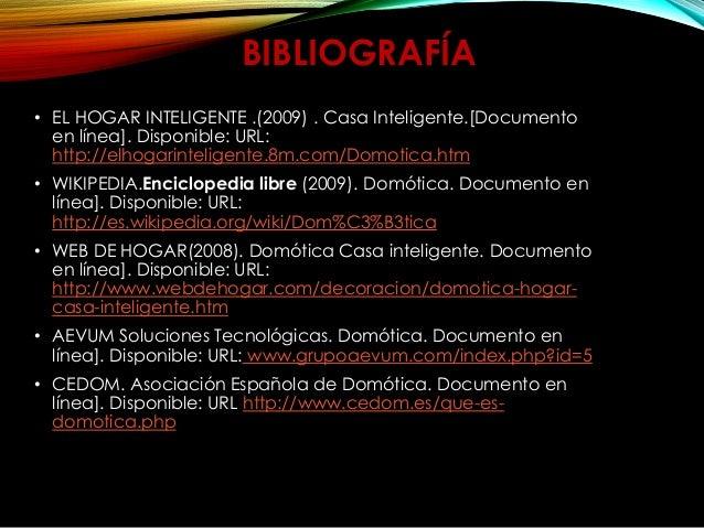 BIBLIOGRAFÍA • EL HOGAR INTELIGENTE .(2009) . Casa Inteligente.[Documento en línea]. Disponible: URL: http://elhogarinteli...