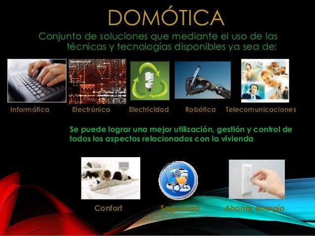 DOMÓTICA Conjunto de soluciones que mediante el uso de las técnicas y tecnologías disponibles ya sea de: ElectricidadElect...