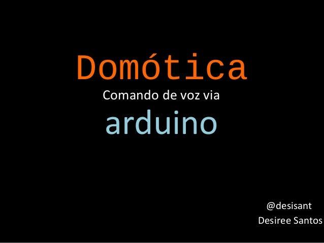 Domótica Comando de voz via  arduino  @desisant Desiree Santos