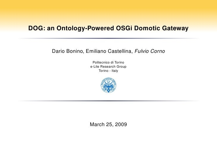 DOG: an Ontology-Powered OSGi Domotic Gateway         Dario Bonino, Emiliano Castellina, Fulvio Corno                     ...