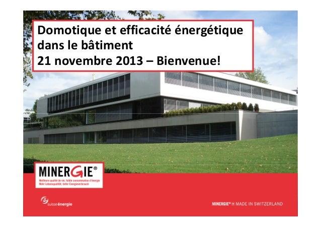 Domotique et efficacité énergétique dans le bâtiment 21 novembre 2013 – Bienvenue!  MINERGIE® – Domotique et efficacité én...