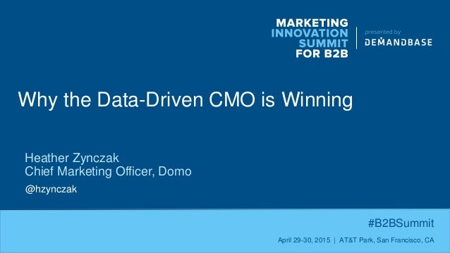 Why the Data-Driven CMO is Winning #B2BSummit April 29-30, 2015 | AT&T Park, San Francisco, CA Heather Zynczak Chief Marke...