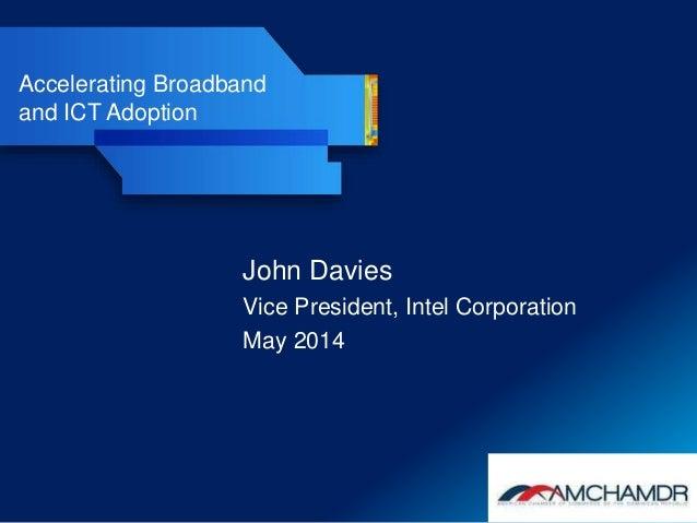 Accelerating Broadband and ICT Adoption John Davies Vice President, Intel Corporation May 2014