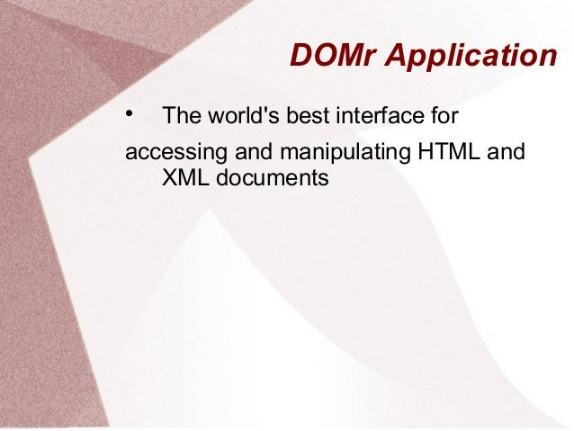 DOMr ApplicationThe worlds best interface foraccessing and manipulating HTML andXML documents