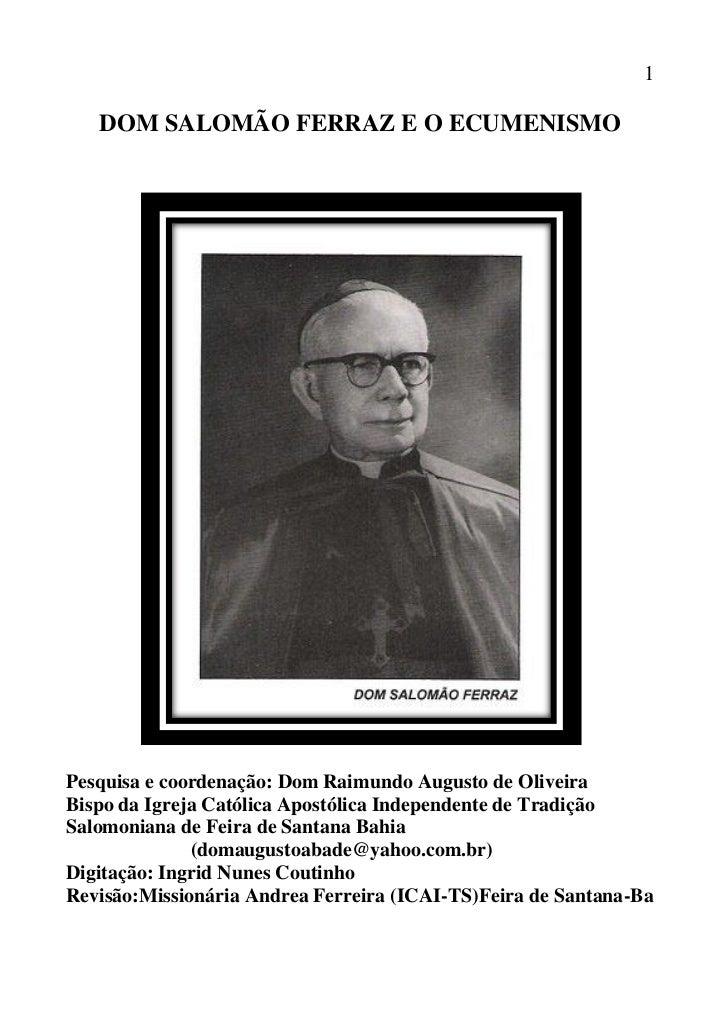 1   DOM SALOMÃO FERRAZ E O ECUMENISMOPesquisa e coordenação: Dom Raimundo Augusto de OliveiraBispo da Igreja Católica Apos...