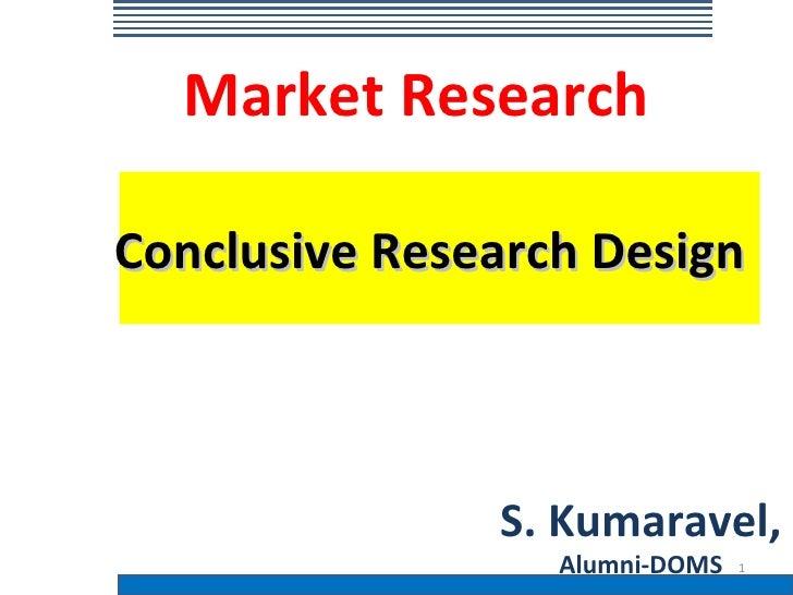 Market ResearchConclusive Research Design               S. Kumaravel,                  Alumni-DOMS   1