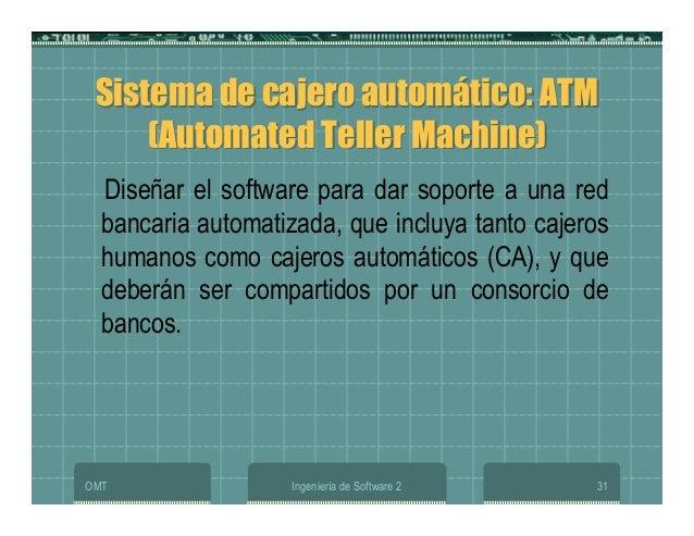 OMT Ingeniería de Software 2 31 Sistema de cajero automático: ATM (Automated Teller Machine) Sistema de cajero automático:...