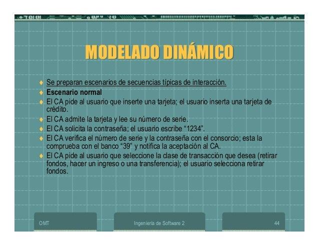 OMT Ingeniería de Software 2 44 MODELADO DINÁMICOMODELADO DINÁMICO Se preparan escenarios de secuencias típicas de interac...
