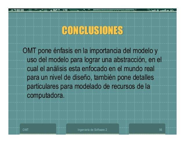 OMT Ingeniería de Software 2 56 CONCLUSIONESCONCLUSIONES OMT pone énfasis en la importancia del modelo y uso del modelo pa...