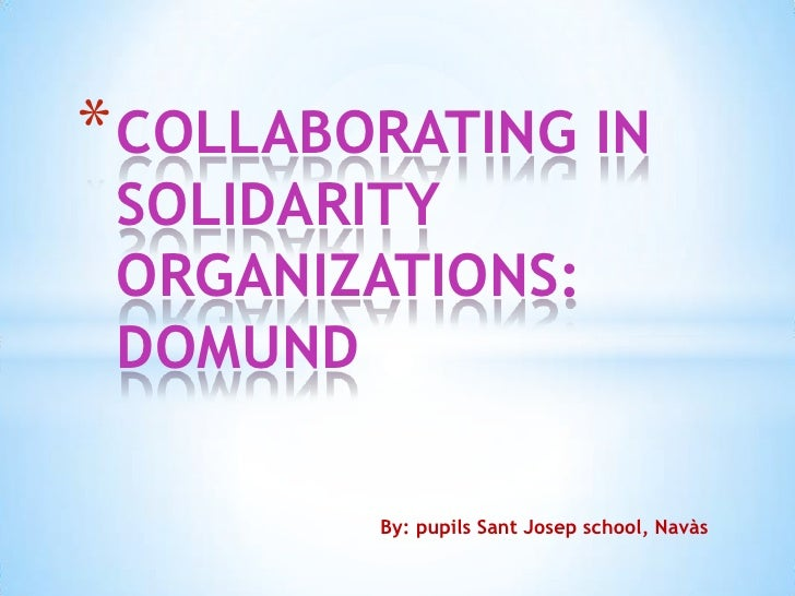 * COLLABORATING IN SOLIDARITY ORGANIZATIONS: DOMUND         By: pupils Sant Josep school, Navàs