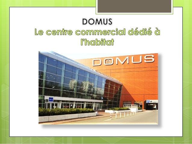Domus en bref… Domus      : Premier centre commercial consacré à lunivers de la maison Inauguration : 26 Mars 2006 à Ros...