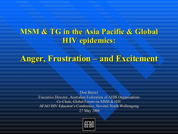 MSM & TG in the Asia Pacific & Global HIV epidemics:   Anger, Frustration – and Excitement   Don Baxter Executive Director...