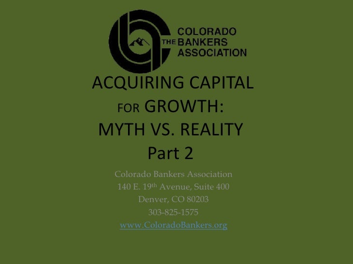 ACQUIRING CAPITAL  FOR GROWTH: MYTH VS. REALITY      Part 2  Colorado Bankers Association  140 E. 19th Avenue, Suite 400  ...