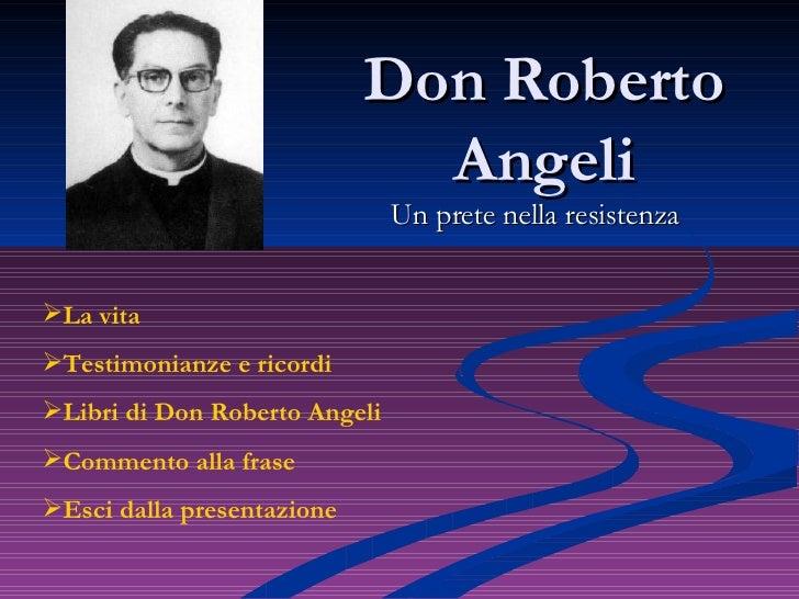 Don Roberto Angeli Un prete nella resistenza <ul><li>La vita </li></ul><ul><li>Testimonianze e ricordi </li></ul><ul><li>L...