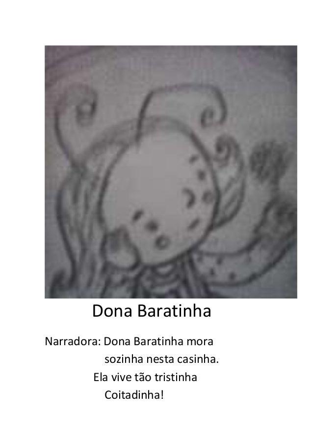 Dona Baratinha Narradora: Dona Baratinha mora sozinha nesta casinha. Ela vive tão tristinha Coitadinha!