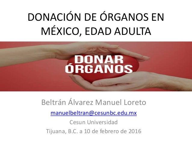 DONACIÓN DE ÓRGANOS EN MÉXICO, EDAD ADULTA Beltrán Álvarez Manuel Loreto manuelbeltran@cesunbc.edu.mx Cesun Universidad Ti...