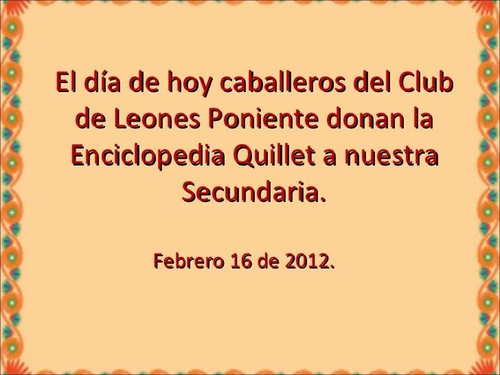 El día de hoy caballeros del Club de Leones Poniente donan la Enciclopedia Quillet a nuestra Secundaria. Febrero 16 de 2012.