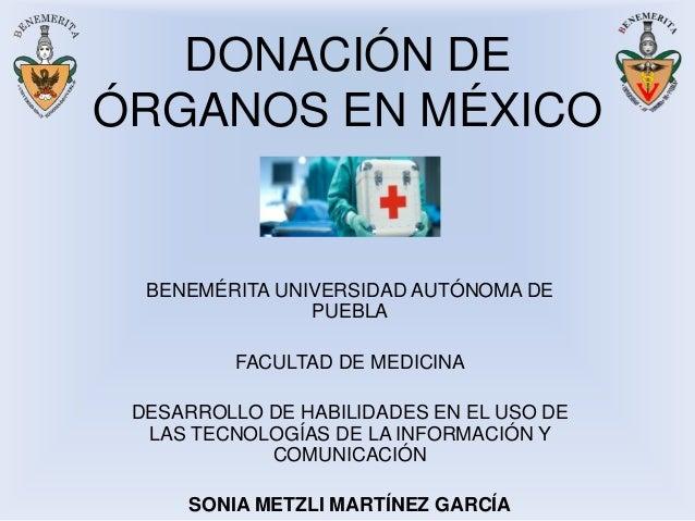 DONACIÓN DE ÓRGANOS EN MÉXICO BENEMÉRITA UNIVERSIDAD AUTÓNOMA DE PUEBLA FACULTAD DE MEDICINA DESARROLLO DE HABILIDADES EN ...