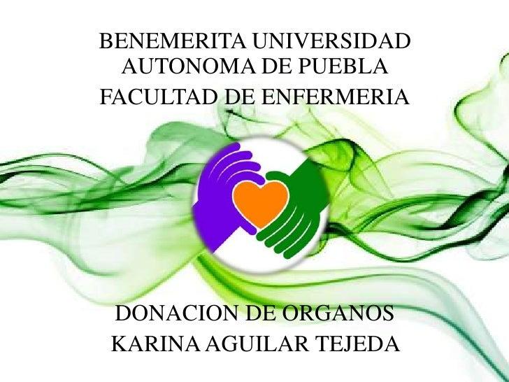 BENEMERITA UNIVERSIDAD  AUTONOMA DE PUEBLAFACULTAD DE ENFERMERIADONACION DE ORGANOSKARINA AGUILAR TEJEDA