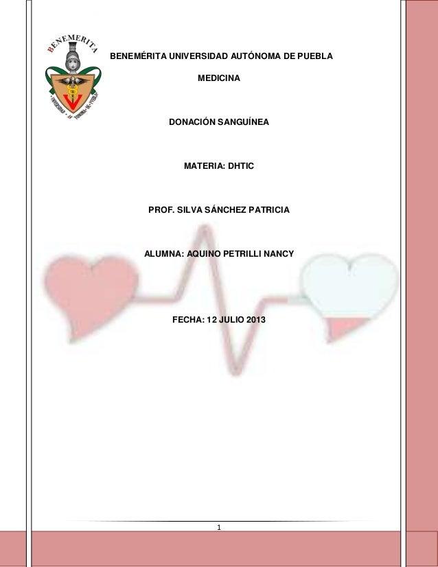 1 BENEMÉRITA UNIVERSIDAD AUTÓNOMA DE PUEBLA MEDICINA DONACIÓN SANGUÍNEA MATERIA: DHTIC PROF. SILVA SÁNCHEZ PATRICIA ALUMNA...
