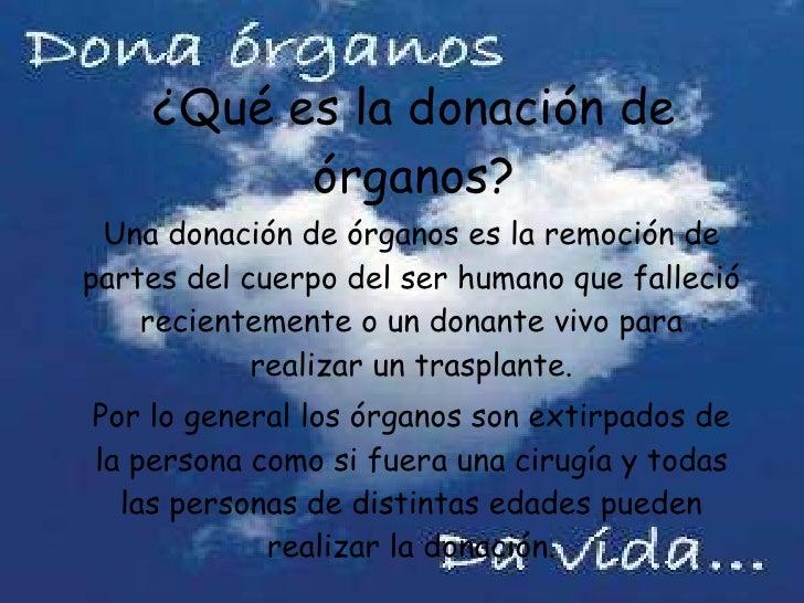 ¿Qué es la donación de órganos? Una donación de órganos es la remoción de partes del cuerpo del ser humano que falleció re...