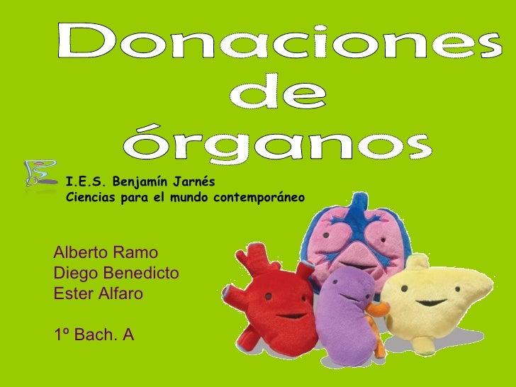 Donaciones  de órganos Alberto Ramo Diego Benedicto Ester Alfaro 1º Bach. A I.E.S. Benjamín Jarnés Ciencias para el mundo ...