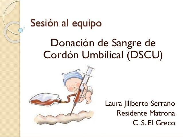 Sesión al equipo Donación de Sangre de Cordón Umbilical (DSCU) Laura Jiliberto Serrano Residente Matrona C. S. El Greco