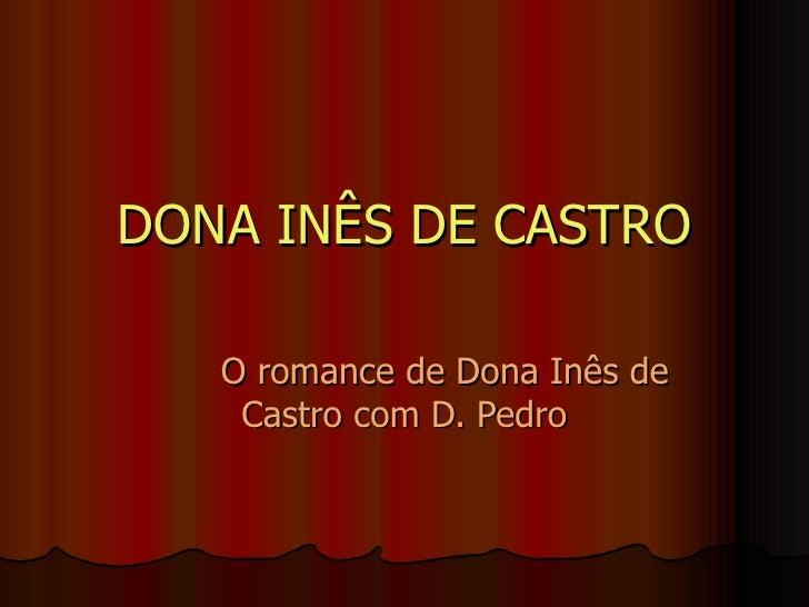 DONA INÊS DE CASTRO O romance de Dona Inês de Castro com D. Pedro