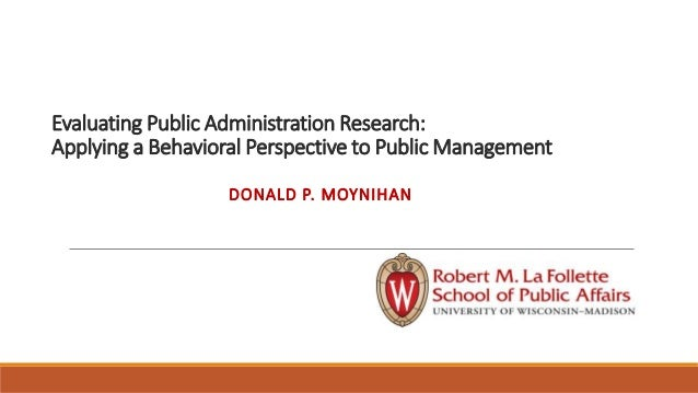 Evaluating Public Administration Research: Applying a Behavioral Perspective to Public Management DONALD P. MOYNIHAN