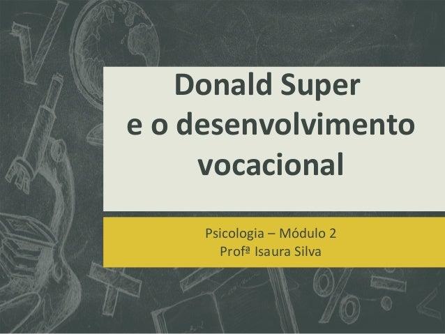 Donald Super e o desenvolvimento vocacional Psicologia – Módulo 2 Profª Isaura Silva