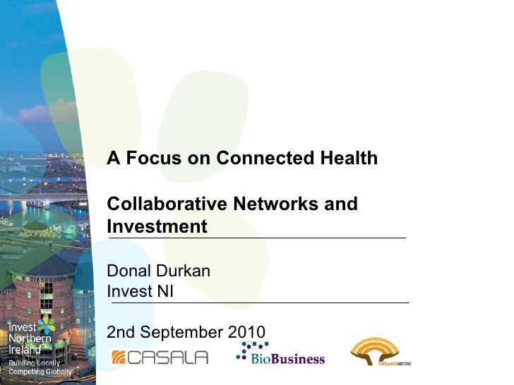 A Focus on Connected Health Collaborative Networks and Investment Donal Durkan Invest NI 2nd September 2010