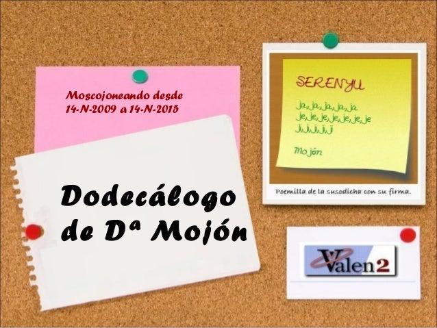 14-N-2009 a 14-N-2015 Dodecálogo de Dª Mojón [ Poemilla de la susodicha con su firma.] Moscojoneando desde