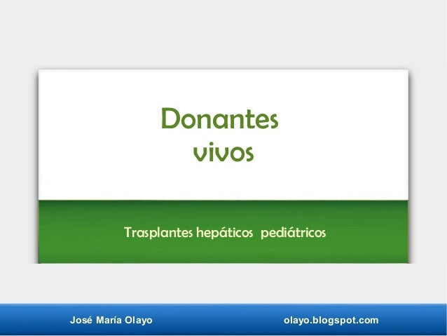 José María Olayo olayo.blogspot.com Donantes vivos Trasplantes hepáticos pediátricos