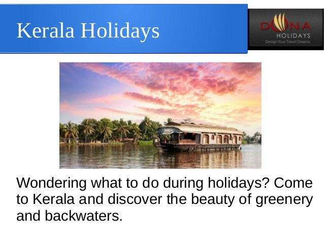 Kerala Holidays Wondering what to do during holidays? Come to Kerala and discover the beauty of greenery and backwaters.