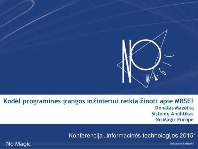 Kodėl programinės įrangos inžinieriui reikia žinoti apie MBSE? Donatas Mažeika Sistemų Analitikas No Magic Europe Konferen...