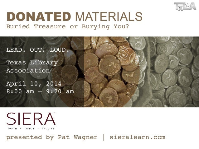 DONATED MATERIALS Buried Treasure or Burying You?! ! ! presented by Pat Wagner | sieralearn.com! LEAD. OUT. LOUD.! Texas L...