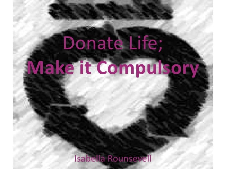 essay on should organ donation be mandatory Giving of yourself through organ donation means that you can help a host of  other people who may now be able to live a fuller life because of.