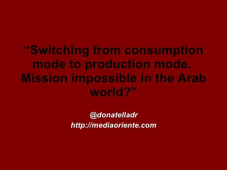""" Switching from consumption mode to production mode.  Mission impossible in the Arab world?"" @donatelladr http://mediaori..."