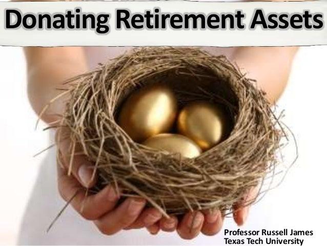 Donating Retirement Assets Professor Russell James Texas Tech University