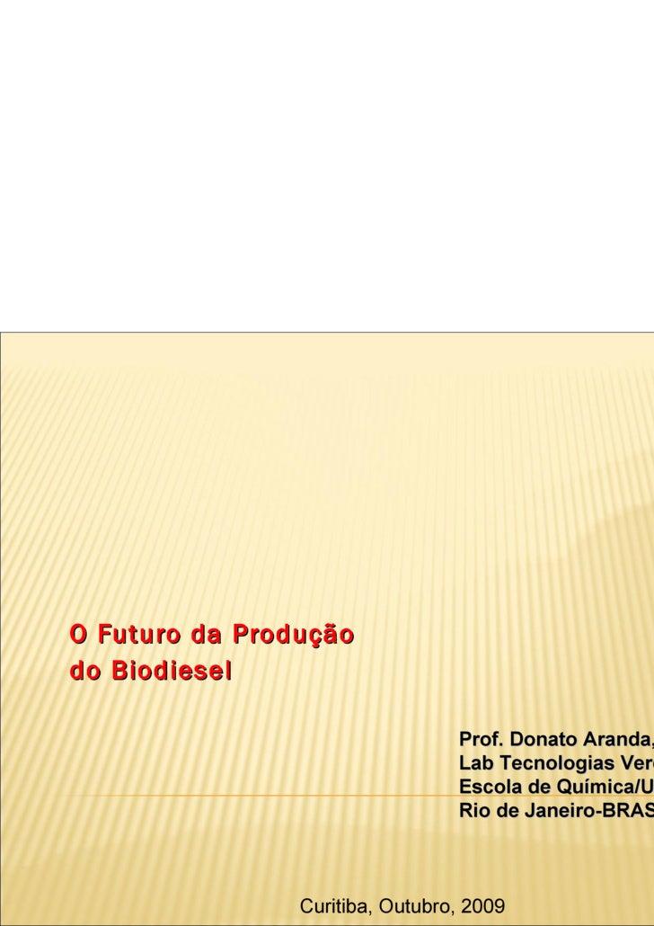 O Futuro da Produção  do Biodiesel   Prof. Donato Aranda, Lab Tecnologias Verdes, Greentec Escola de Química/UFRJ Rio de J...