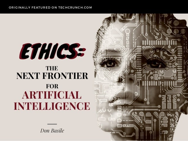 NEXT FRONTIER Don Basile ORIGINALLY FEATURED ON TECHCRUNCH. COM ETHICS:ETHICS: ARTIFICIAL INTELLIGENCE FOR THE