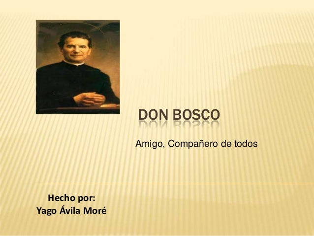 DON BOSCO Amigo, Compañero de todos  Hecho por: Yago Ávila Moré