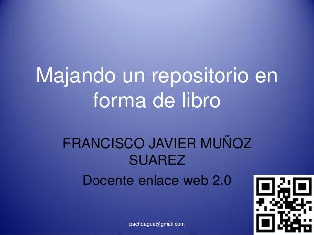 Majando un repositorio en     forma de libro  FRANCISCO JAVIER MUÑOZ          SUAREZ    Docente enlace web 2.0          pa...