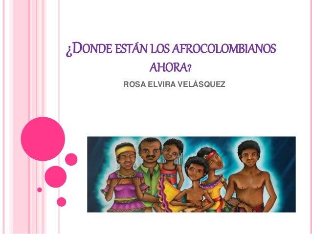 ¿DONDE ESTÁN LOS AFROCOLOMBIANOS AHORA? ROSA ELVIRA VELÁSQUEZ