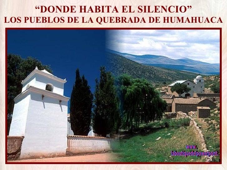 """"""" DONDE HABITA EL SILENCIO"""" LOS PUEBLOS DE LA QUEBRADA DE HUMAHUACA www. laboutiquedelpowerpoint. com"""